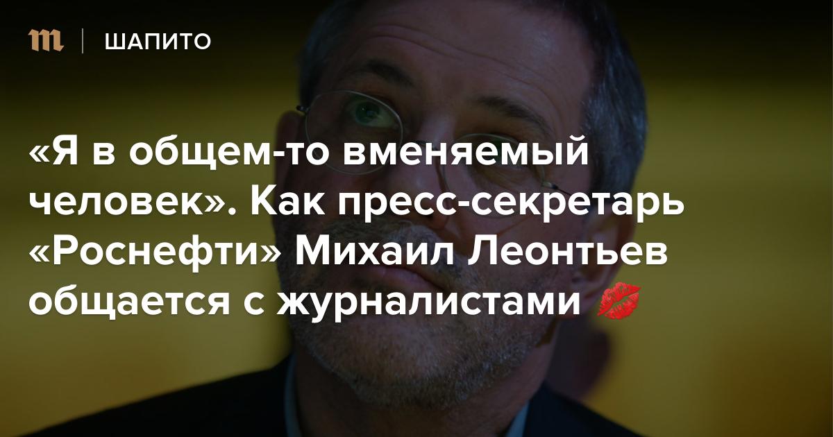 Я в общем-то вменяемый человек»: Как пресс-секретарь «Роснефти» Михаил Леонтьев общается с журналистами 💋