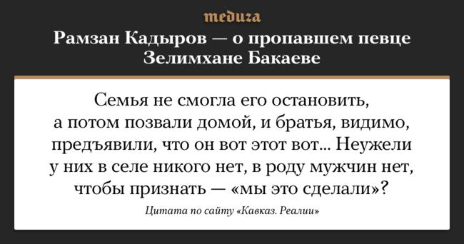 """Зелимхана Бакаева глава Чечни <a href=""""https://www.kavkazr.com/a/28981445.html"""" target=""""_blank"""">упомянул</a> всвоем выступлении нателеканале «Грозный» 17января. Кадыров непояснил свою мысль отом, что Бакаев— «вот этот вот», инеуточнил, вчем именно следует признаться мужчинам изего рода. Бакаев пропал вГрозном вавгусте 2017 года. Его исчезновение неофициально связывают спреследованиями геев вЧечне. Известны случаи, когда ихубивали родственники."""