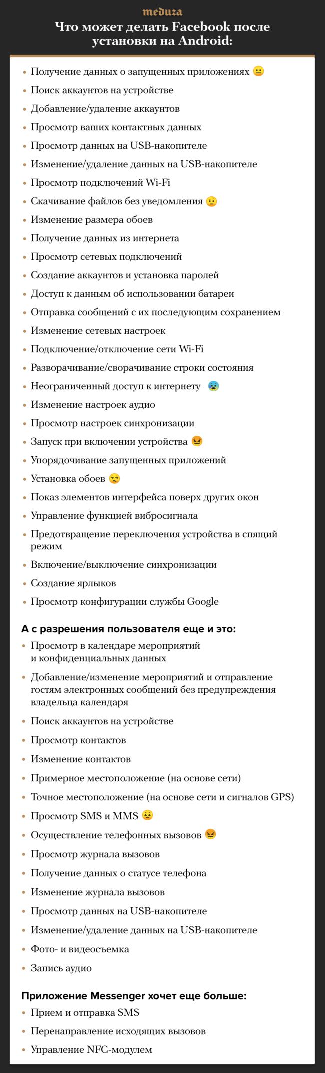 """Поправилам Google, разработчики приложений для Android должны заранее явно прописывать список категорий данных инастроек, ккоторым они хотят получить доступ. Этот список можно посмотреть прямо <a href=""""https://play.google.com/store/apps/details?id=com.facebook.katana&hl=ru"""" target=""""_blank"""">вGoogle Play</a>, номногие пользователи этого неделают— азря! Например, приложение Facebook, которое впоследнее время критикуют за<a href=""""https://meduza.io/feature/2018/03/27/facebook-godami-sobiral-informatsiyu-o-zvonkah-i-sms-polzovateley-tak-chto-oni-ob-etom-ne-dogadyvalis-v-sotsseti-govoryat-chto-vse-zakonno"""" target=""""_blank"""">чрезмерное любопытство</a>, просит доступ кдесяткам категорий данных. Часть разрешений приложение получает сразу при установке, ачасть требует дополнительного согласия пользователя."""