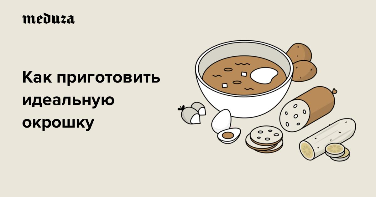Окрошка — лучший суп для жаркого дня! Вот идеальный рецепт — Meduza