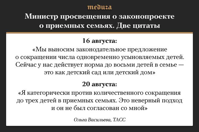 """Министр просвещения Ольга Васильева <a href=""""https://meduza.io/news/2018/08/16/uzhestochim-podbor-tak-nazyvaemyh-roditeley-ministr-prosvescheniya-vasilieva-poobeschala-izmenit-pravila-usynovleniya-v-rossii"""" target=""""_blank"""">предложила</a> ужесточить правила усыновления для«так называемых родителей»вРоссии. 17августа вСМИ <a href=""""https://meduza.io/news/2018/08/17/ministerstvo-prosvescheniya-predlozhilo-ogranichit-kolichestvo-detey-v-priemnyh-semyah-ne-bolshe-treh"""" target=""""_blank"""">появился</a> соответствующий законопроект министерства, предлагающий с2020 года сократить дотрех число детей вприемных семьях. 20августа Васильева <a href=""""https://meduza.io/news/2018/08/20/ministr-prosvescheniya-olga-vasilieva-vystupila-protiv-ogranicheniya-chisla-priemnyh-detey-v-semyah"""" target=""""_blank"""">выступила</a> категорически против этого документа, заявив, что его разрабатывало неееведомство, аминистерство образования."""