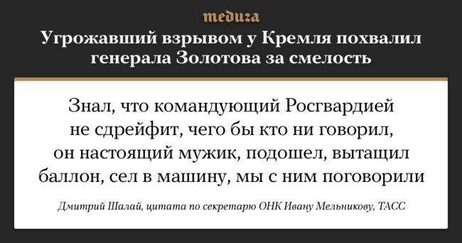 """Предприниматель Дмитрий Шалай, арестованный за<a href=""""https://meduza.io/feature/2018/10/04/v-rosgvardii-rasskazali-kak-glava-vedomstva-viktor-zolotov-lichno-obezvredil-opasnogo-narushitelya-a-vseh-kto-etomu-ne-poveril-priglasili-na-severnyy-kavkaz"""" target=""""_blank"""">угрозы</a> взорвать машину сгазовым баллоном наВасильевском спуске, <a href=""""https://tass.ru/proisshestviya/5655792"""" target=""""_blank"""">заявил</a>, что лично убедился всмелости главы Росгвардии, который вел сним переговоры иубедил сдаться полиции. Заявление задержанного передал ответственный секретарь ОНК Иван Мельников, посетивший Шалая вмосковском СИЗО «Бутырка». Ранее всоцсетях активно <a href=""""https://meduza.io/shapito/2018/10/04/viktor-zolotov-lichno-predotvratil-schelchok-tanosa-i-nashestvie-tohtamysha-v-planah-snyat-koshku-s-dereva-tolko-memy-edkie"""" target=""""_blank"""">высказывали</a> сомнения, что Виктор Золотов участвовал впредотвращении взрыва уКремля."""