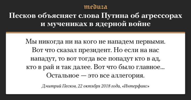 """Президент РФВладимир Путин 18октября назаседании дискуссионного клуба «Валдай» <a href=""""https://meduza.io/short/2018/10/18/vladimir-putin-ob-agressorah-i-muchenikah-v-yadernoy-voyne-tsitata"""" target=""""_blank"""">заявил</a>, что если поРоссии будет нанесен ядерный удар, то«мыкак мученики попадем врай», аагрессоры «просто сдохнут». Пресс-секретарю президента Дмитрию Пескову пришлось объяснять, что имел ввиду Путин."""