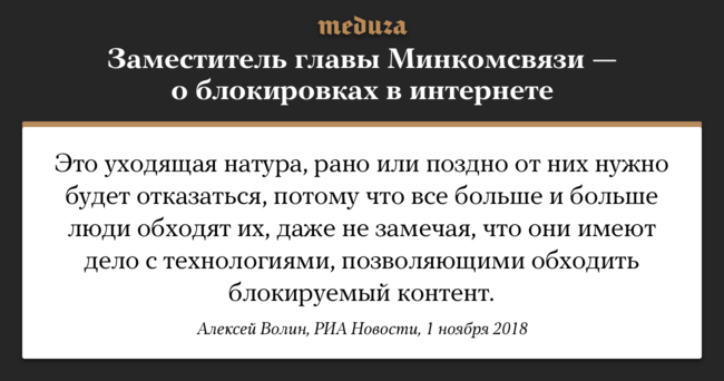 """Заместитель главы Минкомсвязи Алексей Волин <a href=""""https://ria.ru/society/20181101/1531904482.html"""" target=""""_blank"""">заявил</a>, что блокировки винтернете все более неэффективны. Любую блокировку, указал Волин, можно обойти. Впример онпривел Китай, «где работают иTelegram, иWhatsApp, которые официально заблокированы». Волин ранее уже <a href=""""https://meduza.io/short/2018/08/29/mozhno-li-telegram-polnostyu-zablokirovat-otvechaet-zamministra-svyazi-aleksey-volin"""" target=""""_blank"""">указывал</a>, что полностью что-либо заблокировать винтернете «впринципе, невозможно»."""