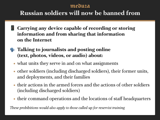 "Lawmakers in the State Duma have passed the second reading of legislation banning soldiers from using any electronic recording devices and from talking online about their military service. In the bill's explanatory note, the authors say the law is necessary because soldiers' posts on social media have allowed investigative journalists to write about the actions of Russian troops in Syria. The legislation would also reduce the information available about fighting in eastern Ukraine, hazing in armed forces, and military training exercises. Read Meduza's <a href=""https://meduza.io/en/feature/2018/09/11/here-s-why"" target=""_blank"">report</a> on this legislation from September 2018."