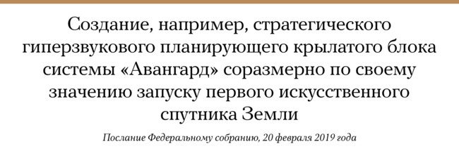 Президент России Владимир Путин всвоем ежегодном послании Федеральному собранию заявил, что создание современного вооружения сравнимо поважности стакими достижениями науки, как запуск первого искусственного спутника Земли. Помнению президента, аналогии прослеживаются «источки зрения повышения обороноспособности, прежде всего, конечно, сэтой точки зрения, ибезопасности страны, ноипосвоему влиянию наукрепление потенциала нашей науки, наформирование уникальных технологических заделов».