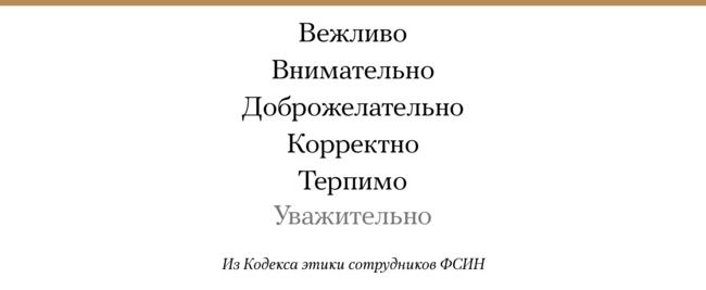 """Федеральная служба исполнения наказаний <a href=""""https://regulation.gov.ru/projects#npa=89001"""" target=""""_blank"""">подготовила</a> поправки вкодекс этики для своих сотрудников. Теперь внем пропишут порядок извинений перед гражданами вслучае нарушения прав исвобод. Также «вобращении» сгражданами (заключенными) иколлегами сотрудники ФСИН должны будут дополнительно проявлять уважение ивежливость. При этом вежливость уже <a href=""""https://www.garant.ru/products/ipo/prime/doc/70050194/#1000"""" target=""""_blank"""">является</a> рекомендованным качеством «вобщении» сгражданами иколлегами. Чем отличаются правила поведения «вобщении» и«вобращении», вкодексе несказано. Уважение (вобщении или обращении) вдействующей редакции кодекса никак непрописано."""