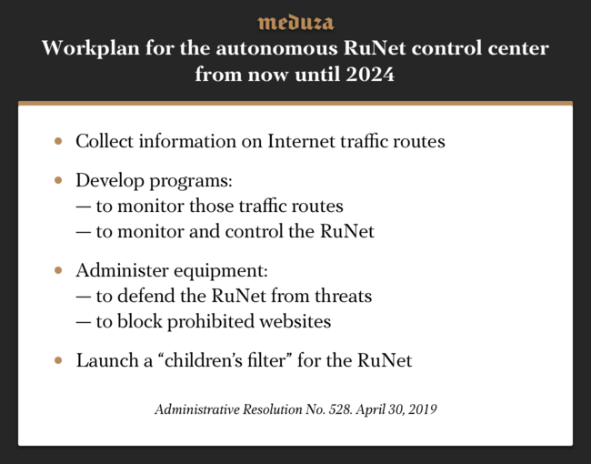 """The Russian government has approved <a href=""""http://publication.pravo.gov.ru/Document/View/0001201905060004?index=0"""" target=""""_blank"""">regulations</a> that allocate funds from its budget to create and operate a Monitoring and Direction Center for Public Online Networks. This Monitoring Center would be responsible for the operation of the Russian Internet <a href=""""https://meduza.io/en/feature/2019/04/11/russian-lawmakers-have-adopted-the-final-version-of-new-internet-isolation-legislation-here-s-how-it-s-supposed-to-work"""" target=""""_blank"""">were it to be isolated</a> in case of an external threat. A budget of <a href=""""https://meduza.io/en/feature/2019/02/07/the-russian-government-is-planning-to-isolate-the-country-s-internet-to-facilitate-censorship-and-security-measures-how-is-this-going-to-work"""" target=""""_blank"""">1.8 billion rubles</a> ($27.6 million) over the next three years has been proposed for the creation of the center. The new regulations will enable the center to rely primarily on contract labor until 2022, with contractors completing 95 percent of all tasks related to developing software and hardware for the center. The center itself is set to include no more than 70 employees whose average salary will not exceed the average salary in Moscow."""