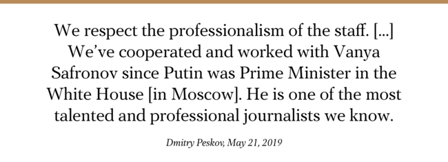 """Kremlin representative Dmitry Peskov commented on the <a href=""""https://meduza.io/en/feature/2019/05/20/two-top-russian-journalists-are-forced-to-quit-and-an-entire-department-follows"""" target=""""_blank"""">forced resignation</a> of Ivan Safronov and Maxim Ivanov from the major Russian newspaper Kommersant. Peskov, who lauded Safronov, called the matter """"an exclusively corporate question."""" He said the Kremlin sees no reason for government involvement to examine potential violations of Russian media laws or intimidation of journalists."""