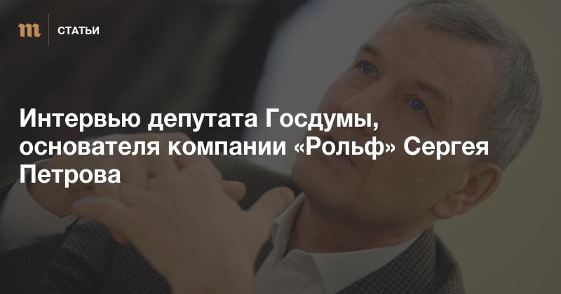 «Мы дожевываем свой овес»: Интервью депутата Госдумы, основателя компании «Рольф» Сергея Петрова