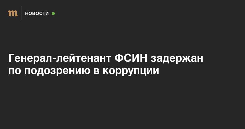 Генерал-лейтенант ФСИН задержан по подозрению в коррупции