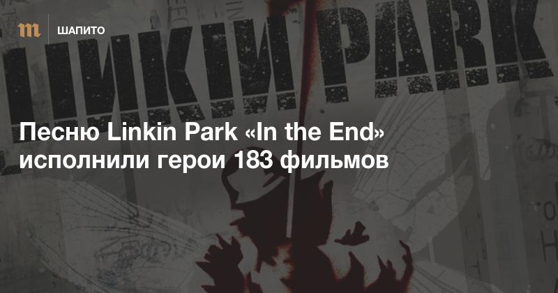 Песню Linkin Park «In the End» исполнили герои 183 фильмов