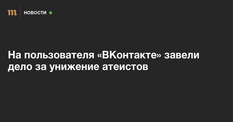 На пользователя «ВКонтакте» завели дело за унижение атеистов