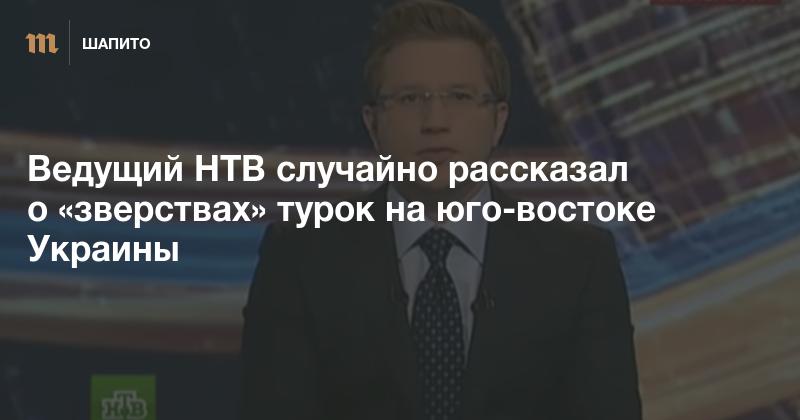 Ведущий НТВ случайно рассказал о «зверствах» турок на юго-востоке Украины