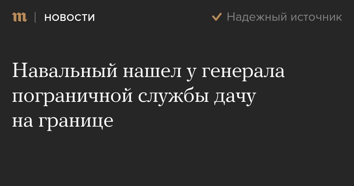 Навальный нашел у генерала пограничной службы дачу на границе