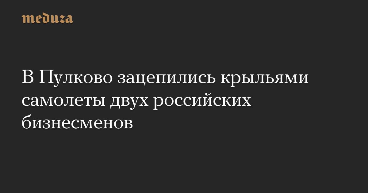В Пулково зацепились крыльями самолеты двух российских бизнесменов — Meduza