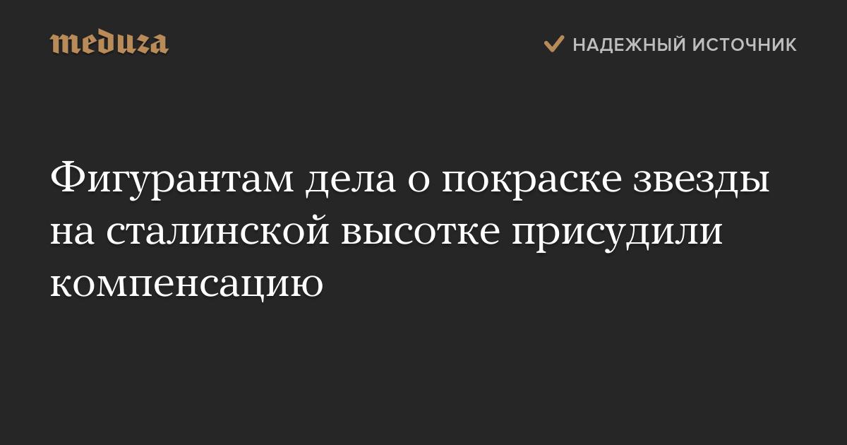 Фигурантам дела о покраске звезды на сталинской высотке присудили компенсацию — Meduza
