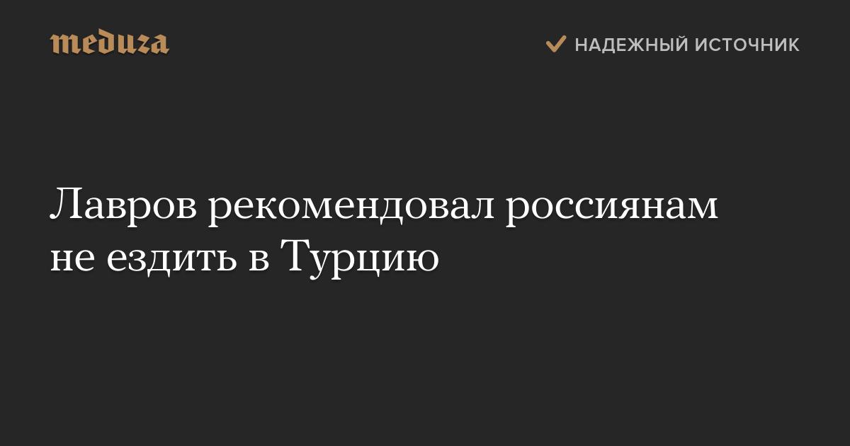 Лавров рекомендовал россиянам неездить вТурцию — Meduza