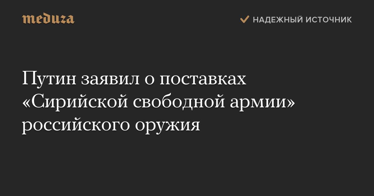 Путин заявил опоставках «Сирийской свободной армии» российского оружия — Meduza
