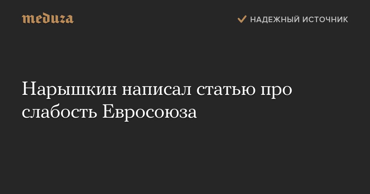 Нарышкин написал статью про слабость Евросоюза — Meduza