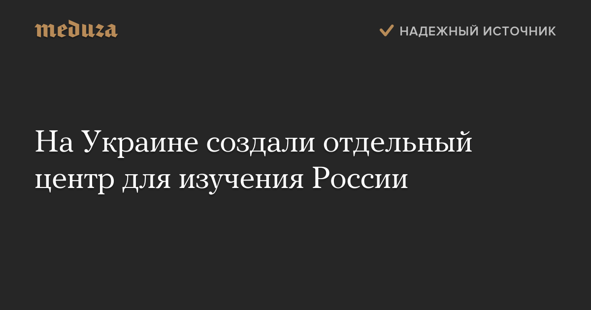 На Украине создали отдельный центр для изучения России — Meduza