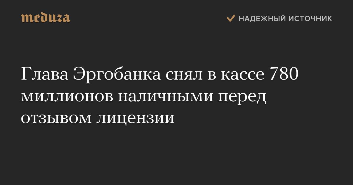 Глава Эргобанка снял в кассе 780 миллионов наличными перед отзывом лицензии — Meduza