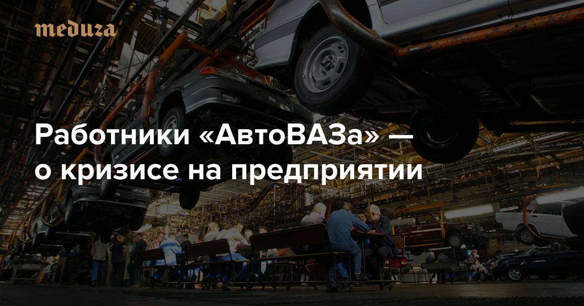 «Мне нравилась работа, нотеперь яненавижу завод»: Работники «АвтоВАЗа»— окризисе напредприятии — Meduza