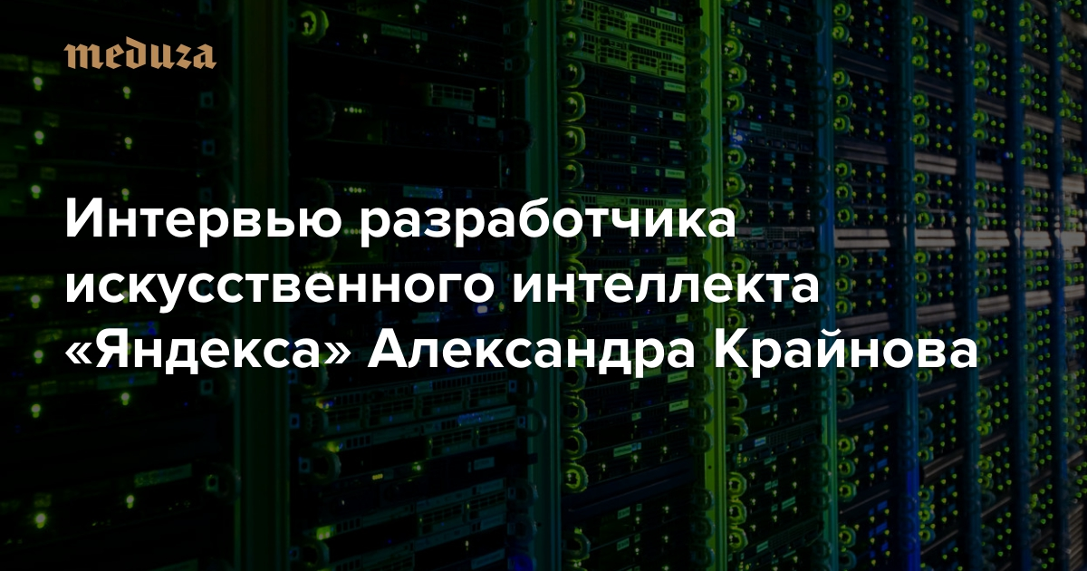 «Нейросети можно необъяснять правила игры вго— она сама ихвыучит»: Интервью разработчика искусственного интеллекта «Яндекса» Александра Крайнова — Meduza