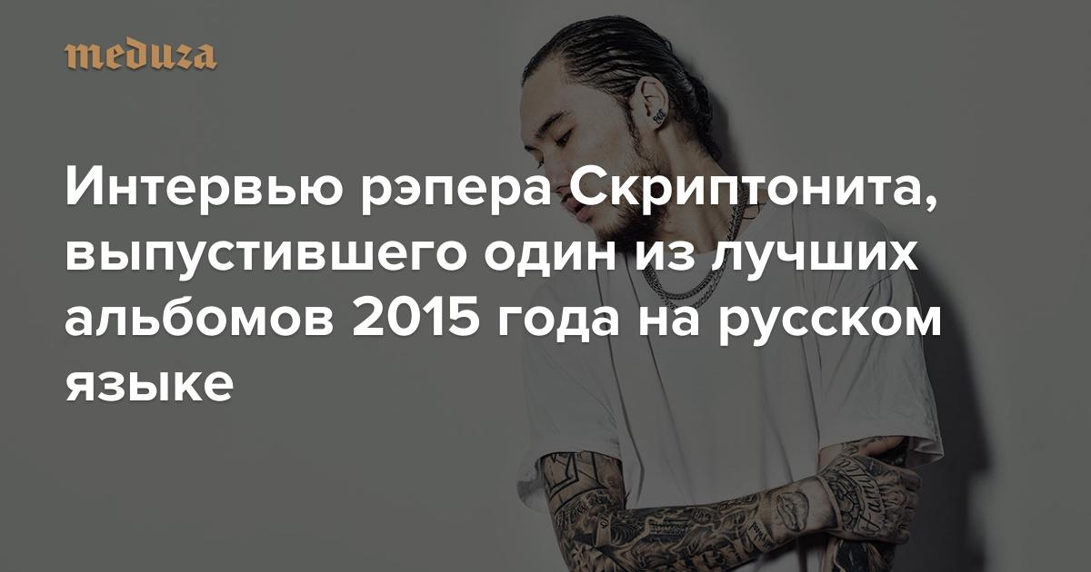 «У нас воспитание другое, ментал другой» Интервью рэпера Скриптонита,  выпустившего один из лучших альбомов 2015 года на русском языке — Meduza 197286c1336