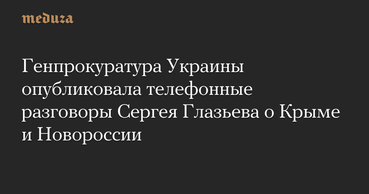 Генпрокуратура Украины опубликовала телефонные разговоры Сергея Глазьева о Крыме и Новороссии — Meduza