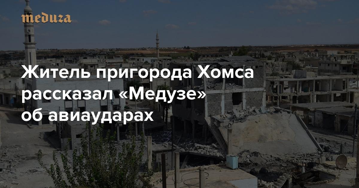 «Удар был нанесен пожилым кварталам»: Житель пригорода Хомса рассказал «Медузе» обавиаударах — Meduza