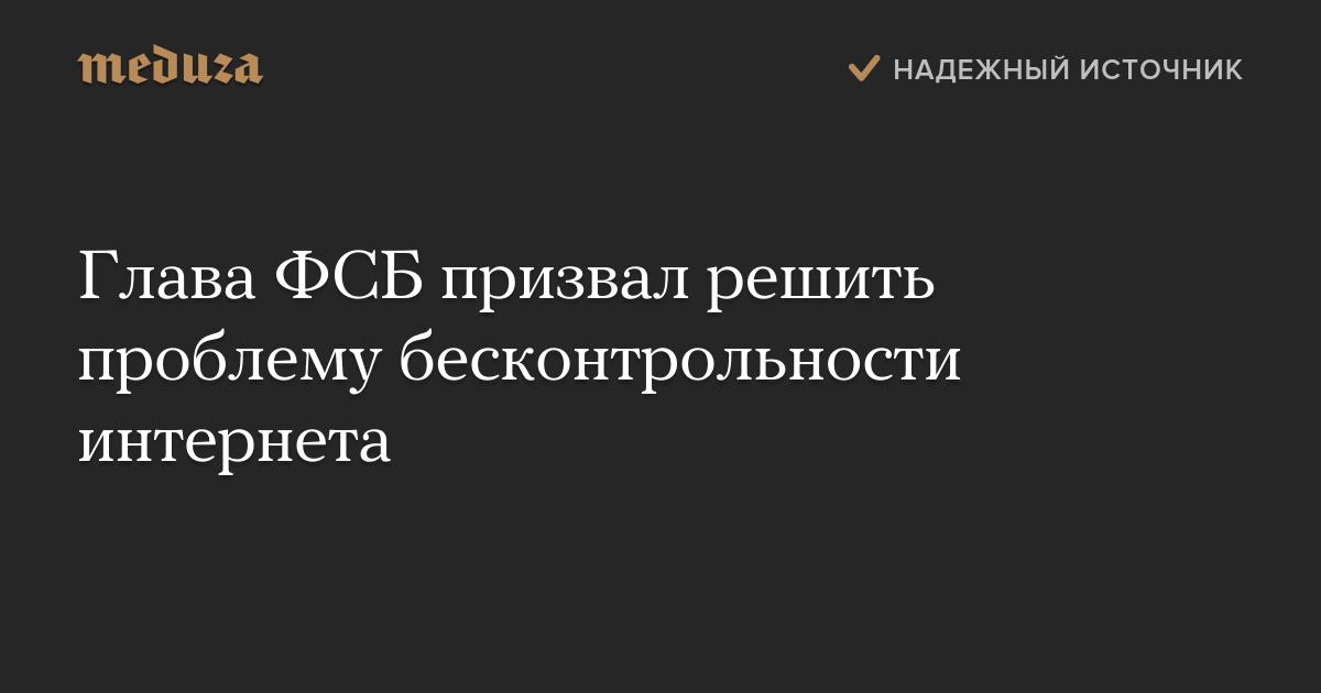 Глава ФСБ призвал решить проблему бесконтрольности интернета
