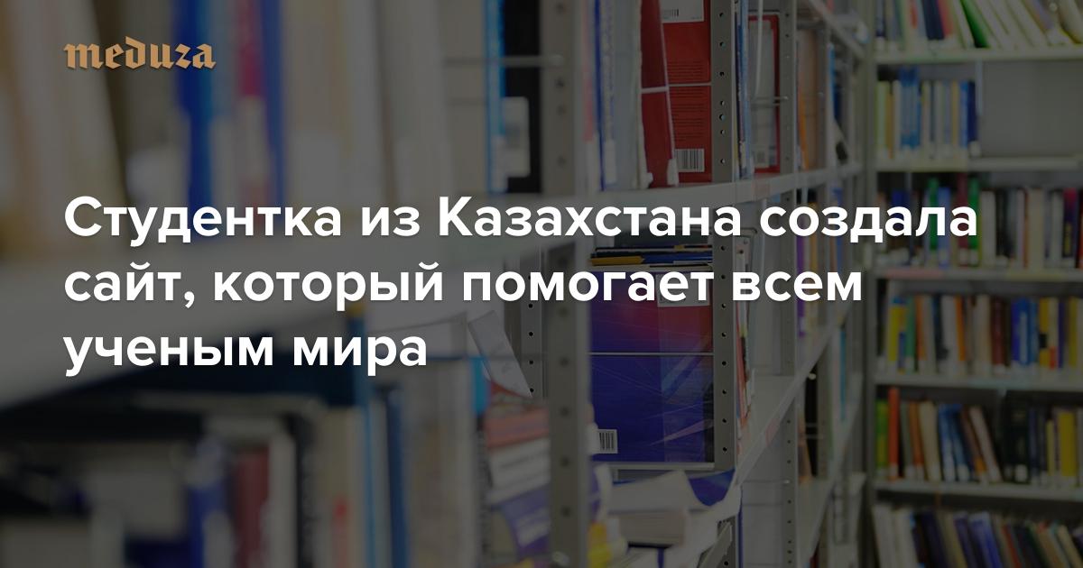 Научное пиратство Студентка из Казахстана создала сайт, который помогает всем ученым мира — Meduza