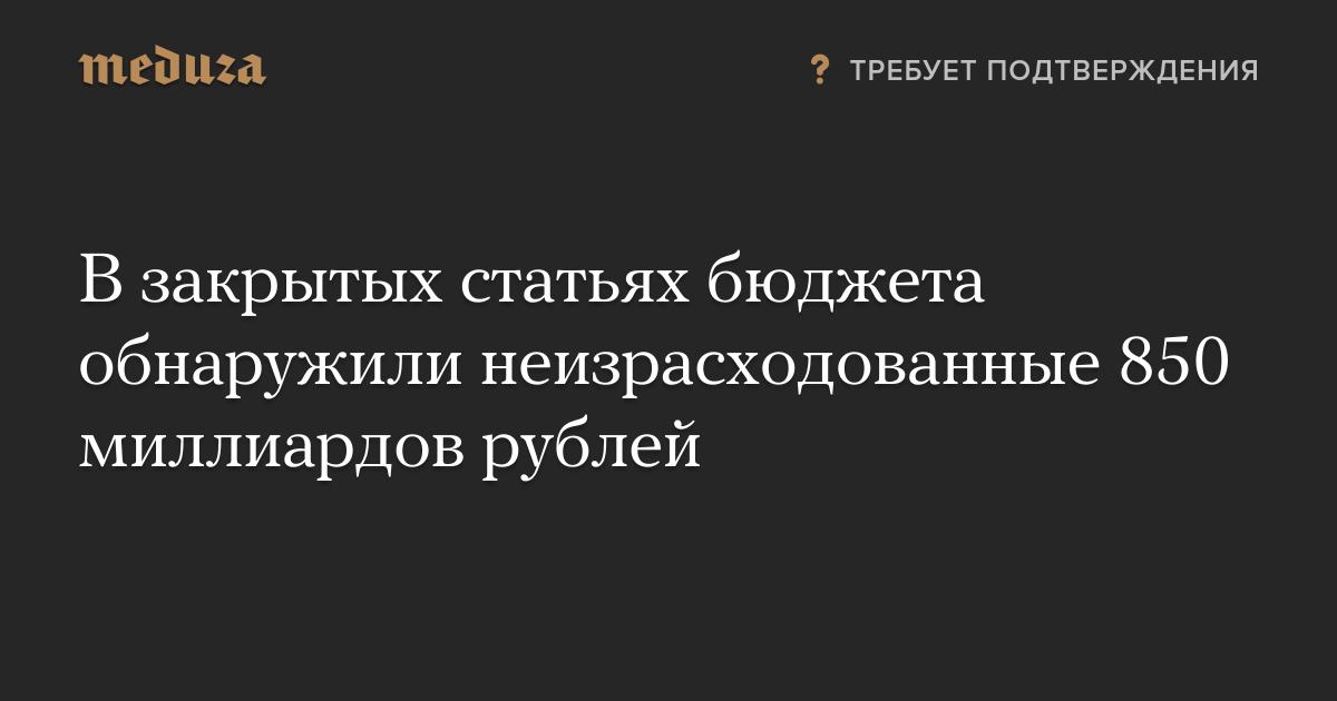 В закрытых статьях бюджета обнаружили неизрасходованные 850 миллиардов рублей