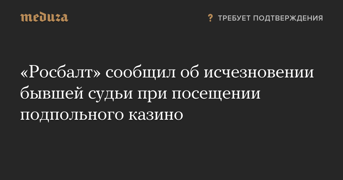 «Росбалт» сообщил об исчезновении бывшей судьи при посещении подпольного казино — Meduza