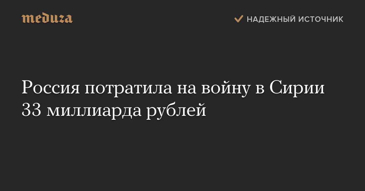 Россия потратила навойну вСирии 33 миллиарда рублей — Meduza