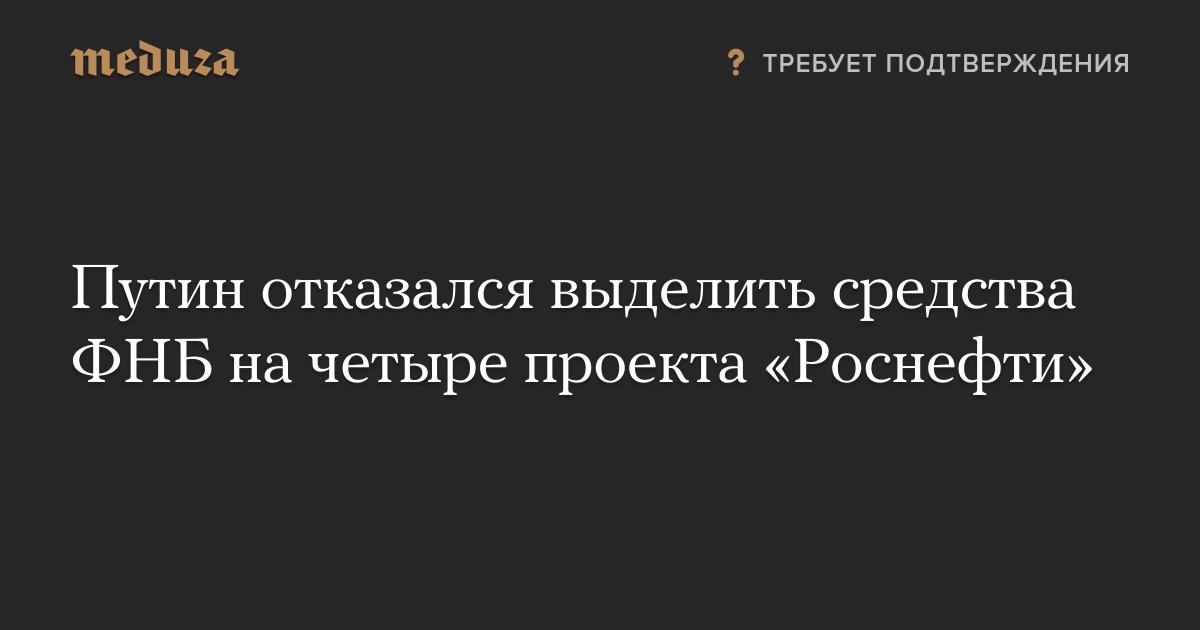 Путин отказался выделить средства ФНБ на четыре проекта «Роснефти