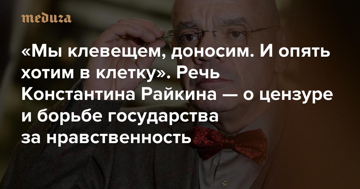 «Мыклевещем, доносим. Иопять хотим вклетку»: Речь Константина Райкина— оцензуре иборьбе государства занравственность — Meduza