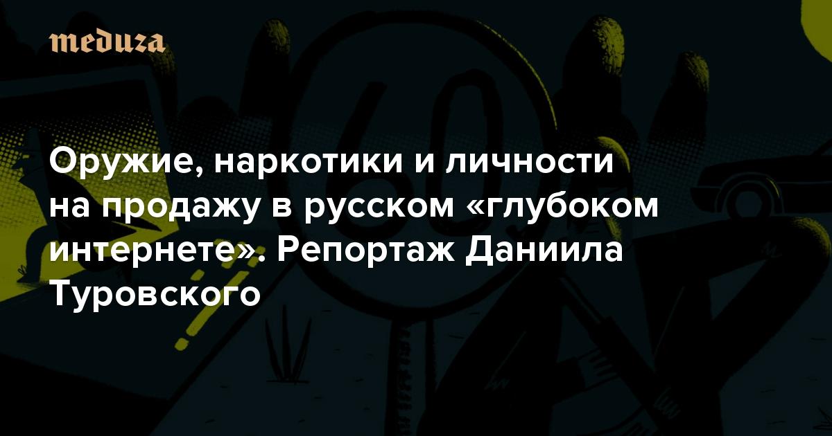 Зашифрованное подполье Оружие, наркотики и личности на продажу в русском «глубоком интернете