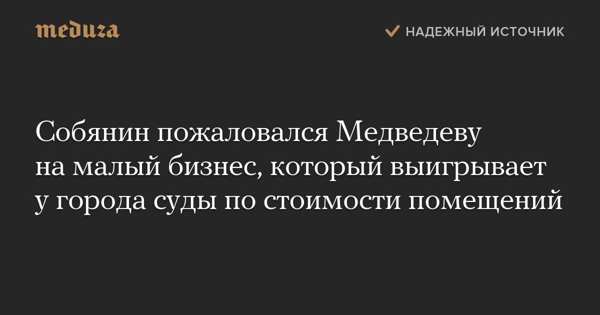 Картинки по запросу Собянин пожаловался Медведеву на малый бизнес, который выигрывает у города суды по стоимости помещений