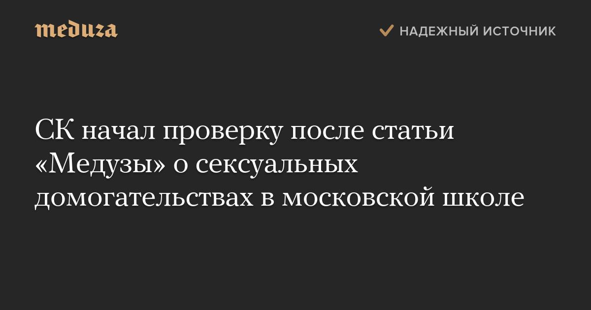 СК начал проверку после статьи «Медузы» о сексуальных домогательствах в московской школе