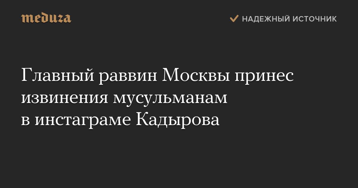 Кадыркин нагнул главравина москвы: Кадыров показал извинения главного раввина Москвы за слова о мусульманах
