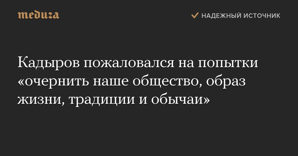 Кадыров пожаловался напопытки «очернить наше общество, образ жизни, традиции иобычаи»