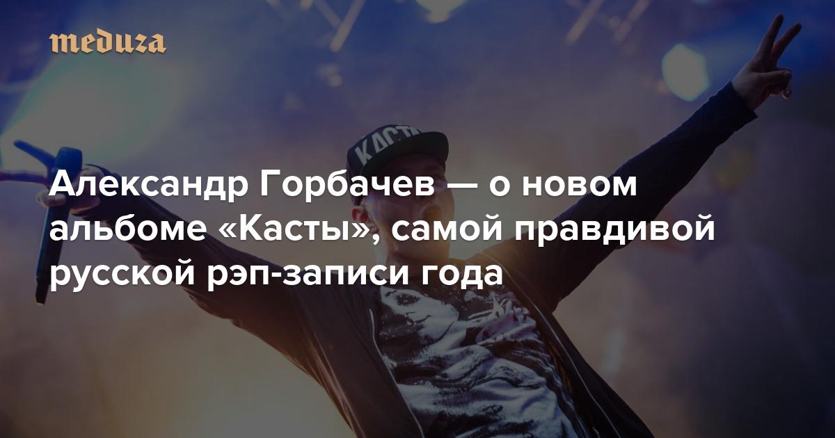 b829ebc99a6f О чем говорят мужчины Александр Горбачев — о новом альбоме «Касты», самой  правдивой русской рэп-записи года — Meduza