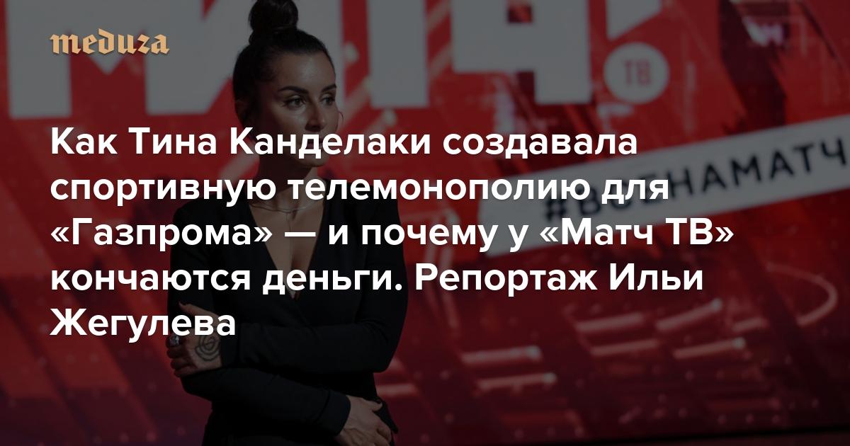 Это Россия, у нас другие стандарты Как Тина Канделаки создавала спортивную телемонополию для «Газпрома» — и почему у «Матч ТВ