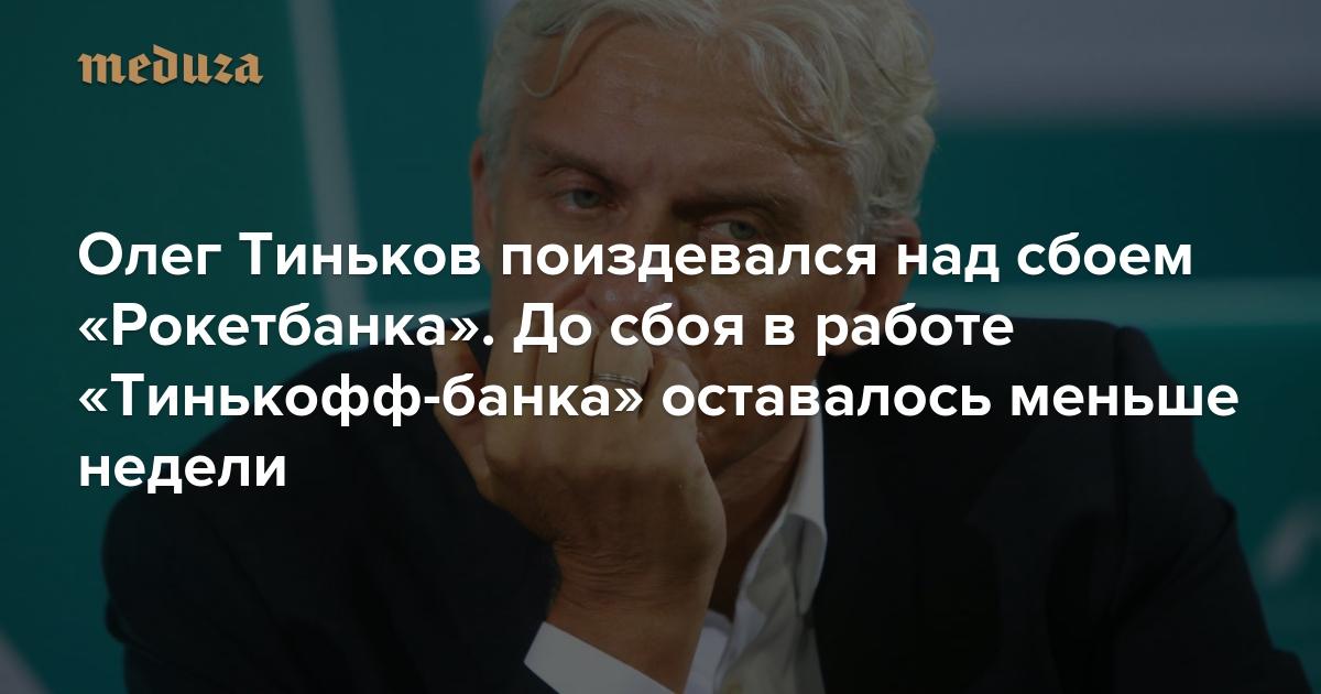 Олег Тиньков поиздевался над сбоем «Рокетбанка». Досбоя вработе «Тинькофф-банка» оставалось меньше недели — Meduza