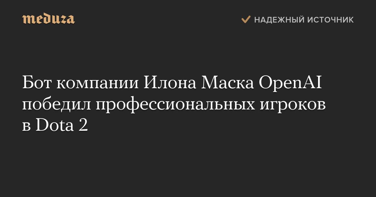 Бот компании Илона Маска OpenAI победил профессиональных игроков вDota 2