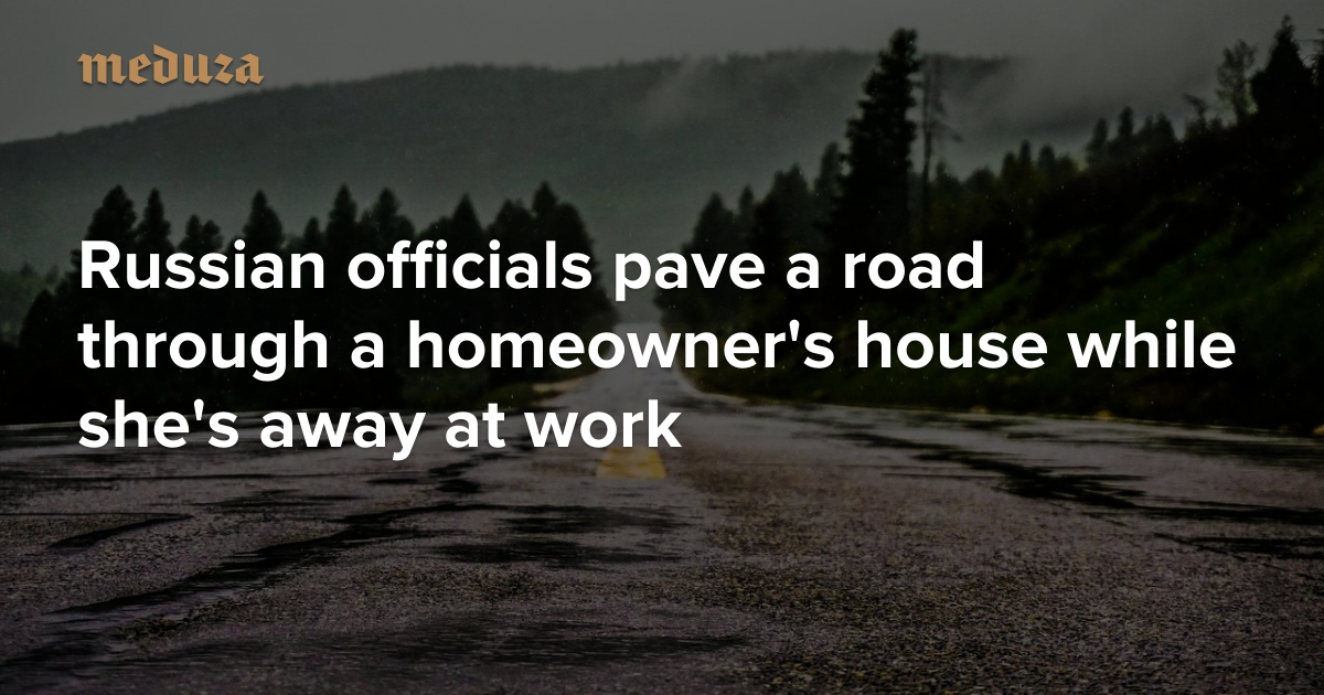 Russian officials pave a road through a homeowner's house ...