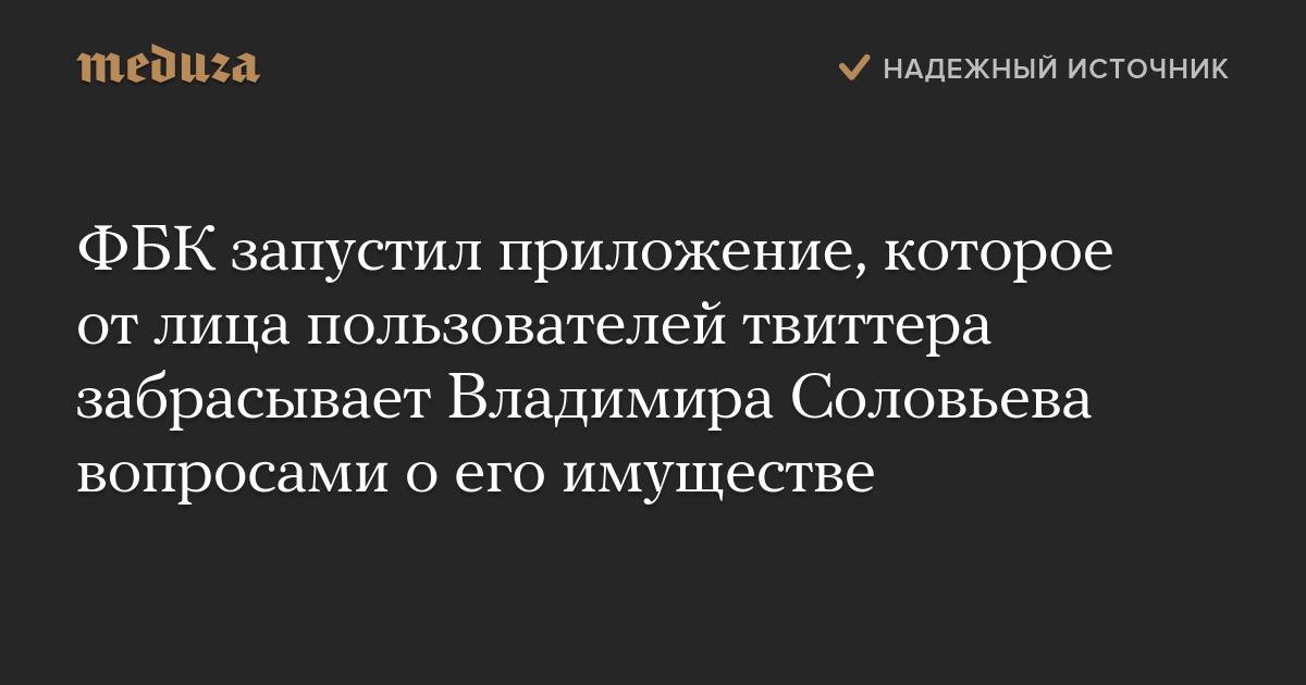 ФБК запустил приложение, которое отлица пользователей твиттера забрасывает Владимира Соловьева вопросами оего имуществе — Meduza