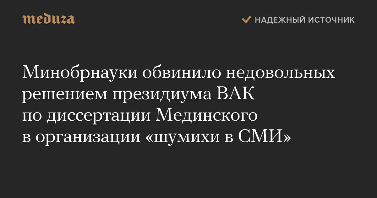 Минобрнауки обвинило недовольных решением президиума ВАК по  Минобрнауки обвинило недовольных решением президиума ВАК по диссертации Мединского в организации шумихи в СМИ meduza